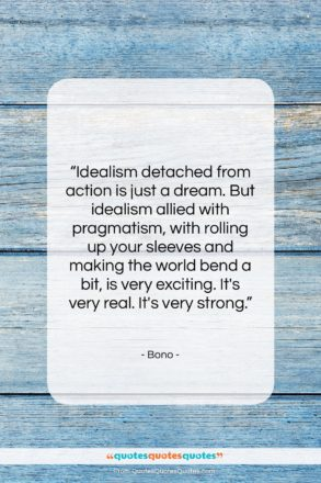 "Bono quote: ""Idealism detached from action is just a…""- at QuotesQuotesQuotes.com"