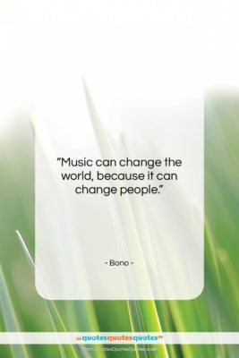 "Bono quote: ""Music can change the world, because it…""- at QuotesQuotesQuotes.com"