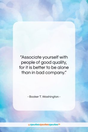 """Booker T. Washington quote: """"Associate yourself with people of good quality,…""""- at QuotesQuotesQuotes.com"""