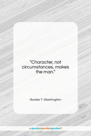 "Booker T. Washington quote: ""Character, not circumstances, makes the man….""- at QuotesQuotesQuotes.com"