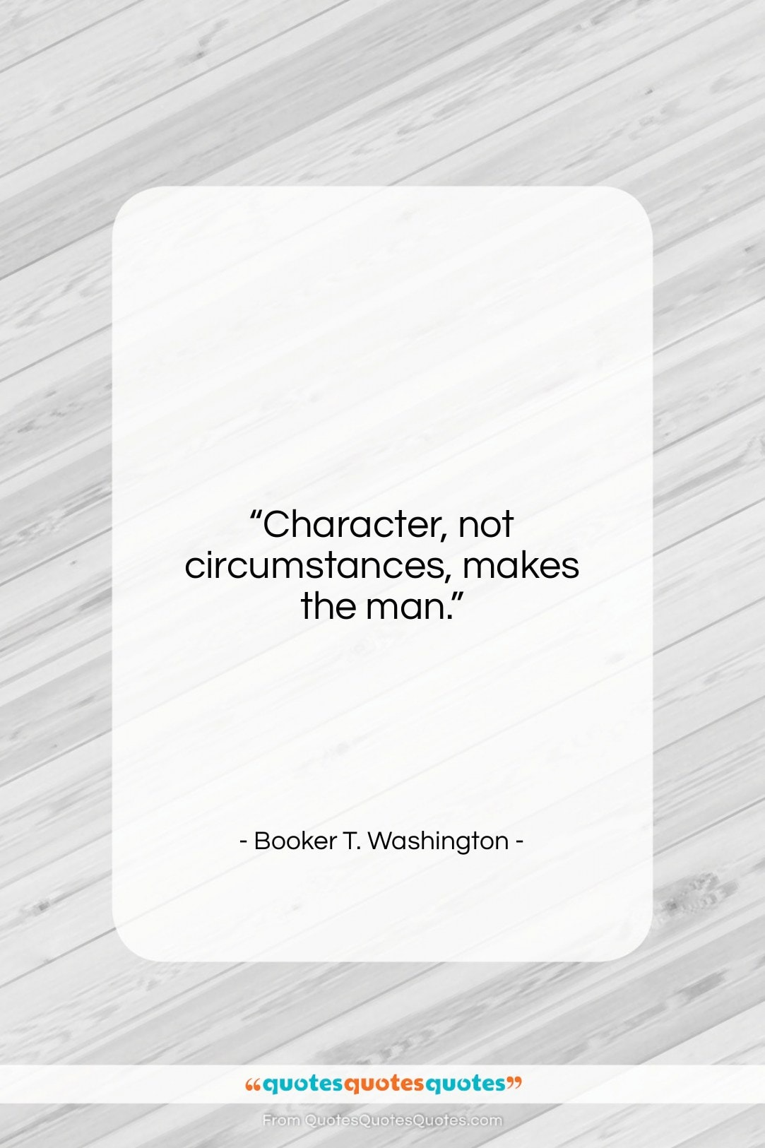 """Booker T. Washington quote: """"Character, not circumstances, makes the man….""""- at QuotesQuotesQuotes.com"""