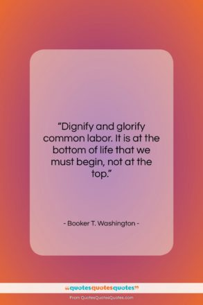 """Booker T. Washington quote: """"Dignify and glorify common labor. It is…""""- at QuotesQuotesQuotes.com"""