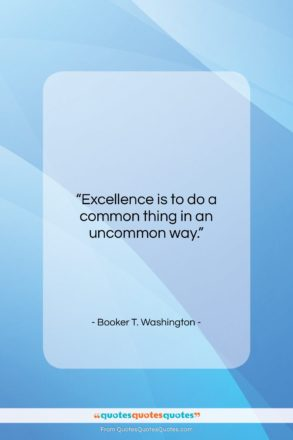 """Booker T. Washington quote: """"Excellence is to do a common thing…""""- at QuotesQuotesQuotes.com"""