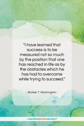 """Booker T. Washington quote: """"I have learned that success is to…""""- at QuotesQuotesQuotes.com"""