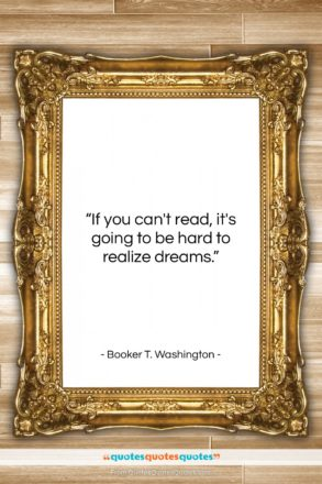 "Booker T. Washington quote: ""If you can't read, it's going to…""- at QuotesQuotesQuotes.com"