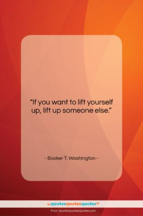 """Booker T. Washington quote: """"If you want to lift yourself up,…""""- at QuotesQuotesQuotes.com"""