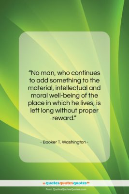"""Booker T. Washington quote: """"No man, who continues to add something…""""- at QuotesQuotesQuotes.com"""