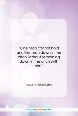 """Booker T. Washington quote: """"One man cannot hold another man down…""""- at QuotesQuotesQuotes.com"""
