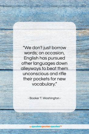 """Booker T. Washington quote: """"We don't just borrow words; on occasion,…""""- at QuotesQuotesQuotes.com"""