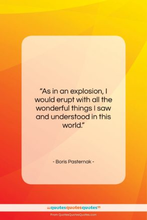 """Boris Pasternak quote: """"As in an explosion, I would erupt…""""- at QuotesQuotesQuotes.com"""