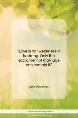 """Boris Pasternak quote: """"Love is not weakness. It is strong….""""- at QuotesQuotesQuotes.com"""