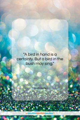 """Bret Harte quote: """"A bird in hand is a certainty….""""- at QuotesQuotesQuotes.com"""