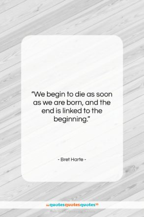 """Bret Harte quote: """"We begin to die as soon as…""""- at QuotesQuotesQuotes.com"""