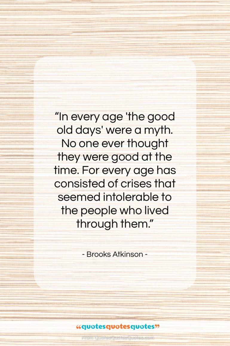 """Brooks Atkinson quote: """"In every age 'the good old days'…""""- at QuotesQuotesQuotes.com"""