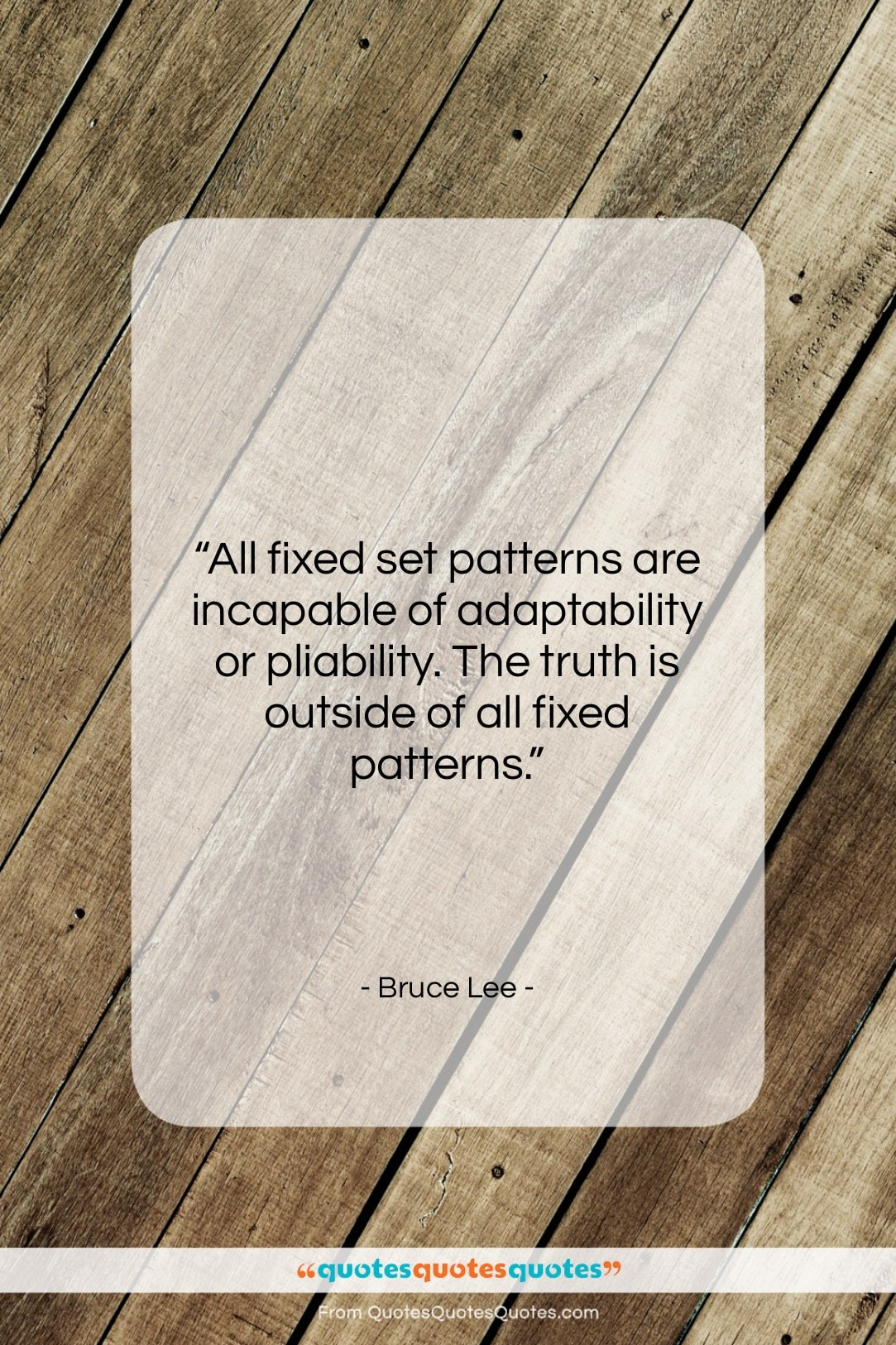 """Bruce Lee quote: """"All fixed set patterns are incapable of…""""- at QuotesQuotesQuotes.com"""