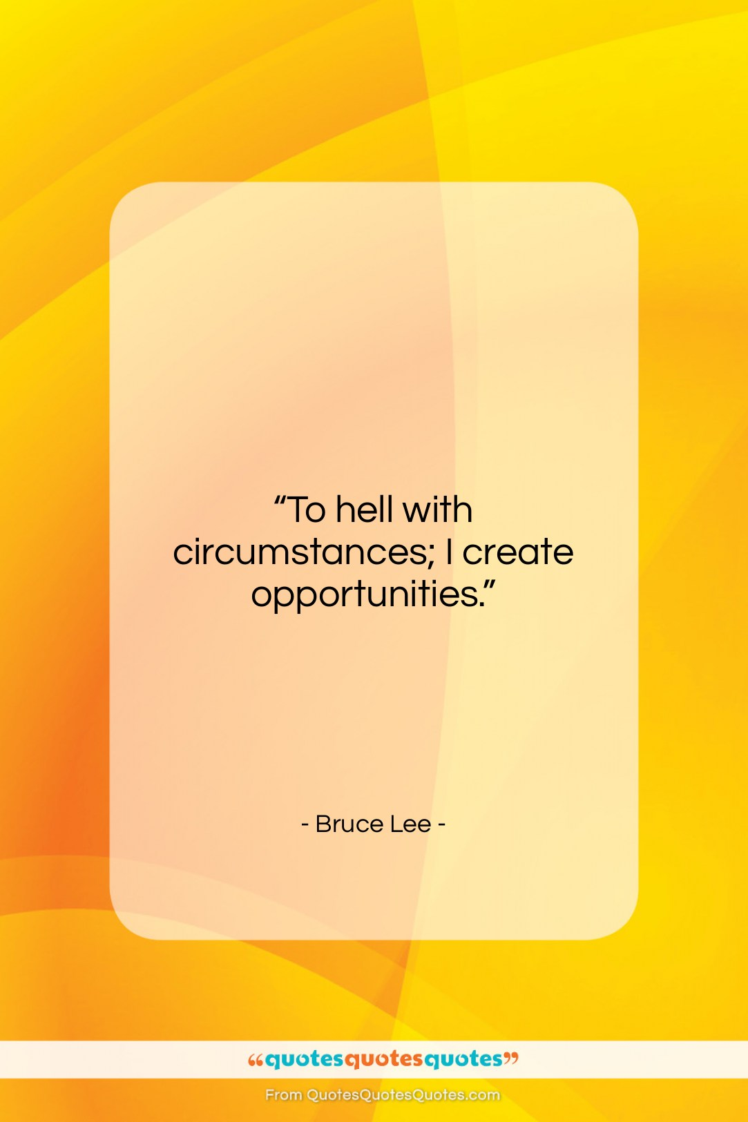 """Bruce Lee quote: """"To hell with circumstances; I create opportunities….""""- at QuotesQuotesQuotes.com"""