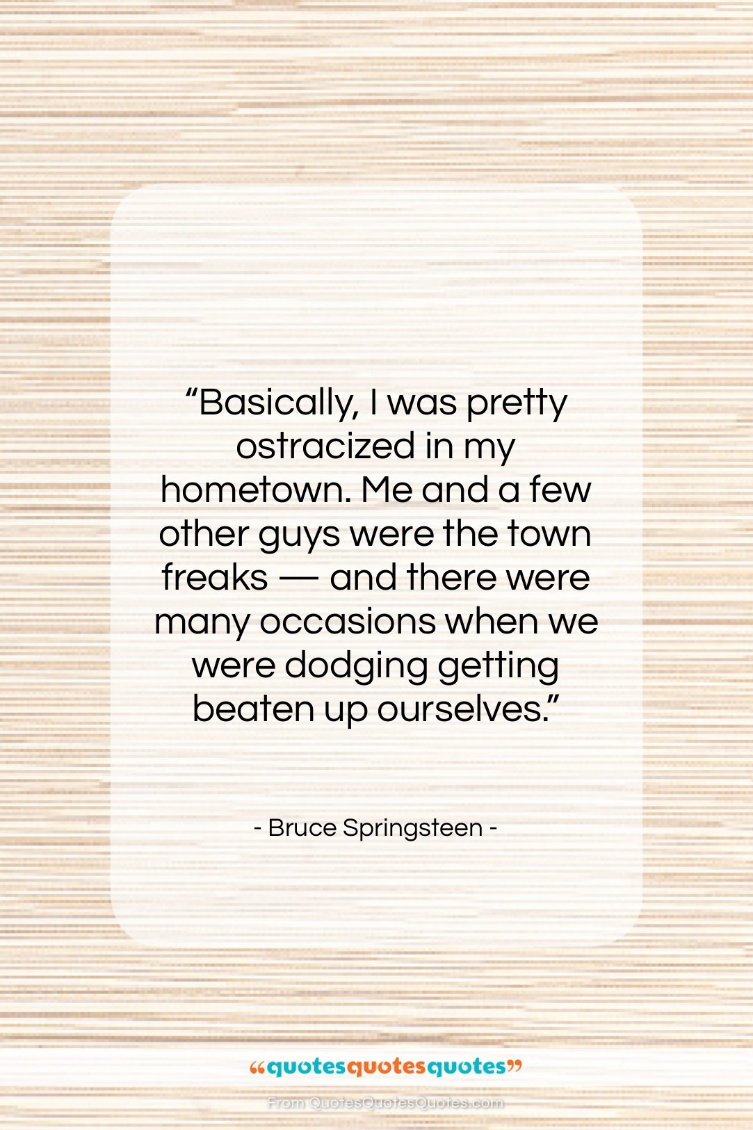 """Bruce Springsteen quote: """"Basically, I was pretty ostracized in my…""""- at QuotesQuotesQuotes.com"""
