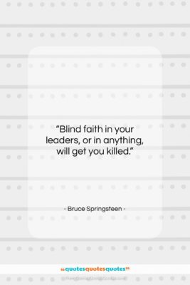 """Bruce Springsteen quote: """"Blind faith in your leaders, or in…""""- at QuotesQuotesQuotes.com"""