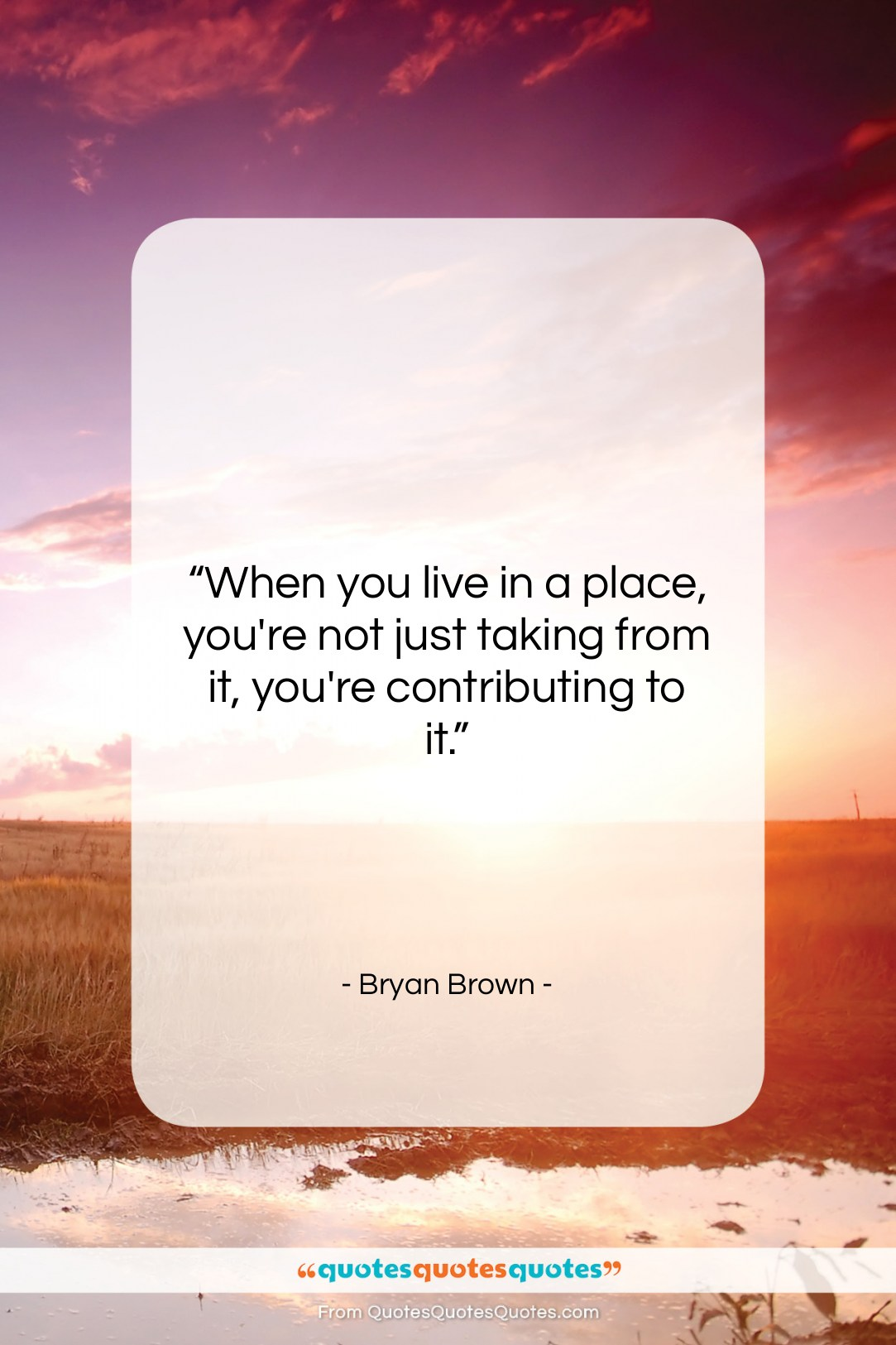 """Bryan Brown quote: """"When you live in a place, you're…""""- at QuotesQuotesQuotes.com"""