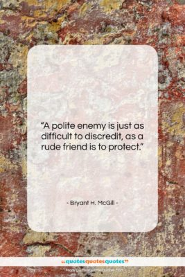 """Bryant H. McGill quote: """"A polite enemy is just as difficult…""""- at QuotesQuotesQuotes.com"""