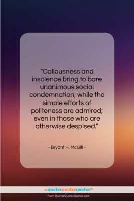 """Bryant H. McGill quote: """"Callousness and insolence bring to bare unanimous…""""- at QuotesQuotesQuotes.com"""