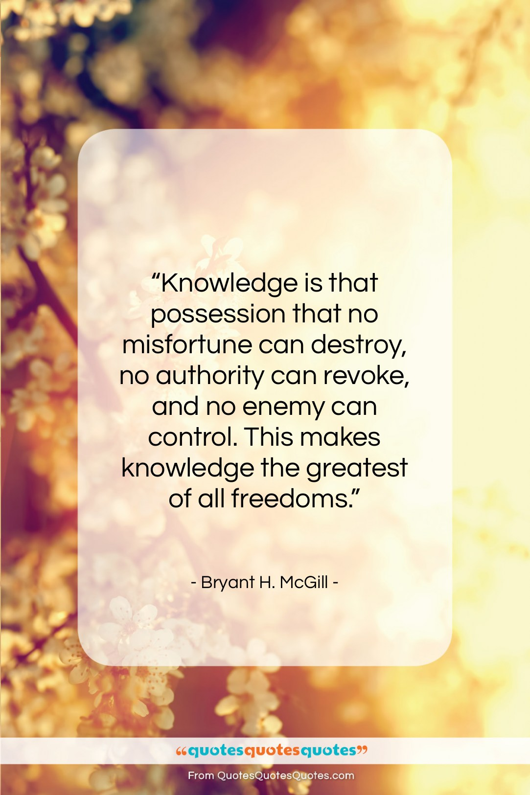 """Bryant H. McGill quote: """"Knowledge is that possession that no misfortune…""""- at QuotesQuotesQuotes.com"""