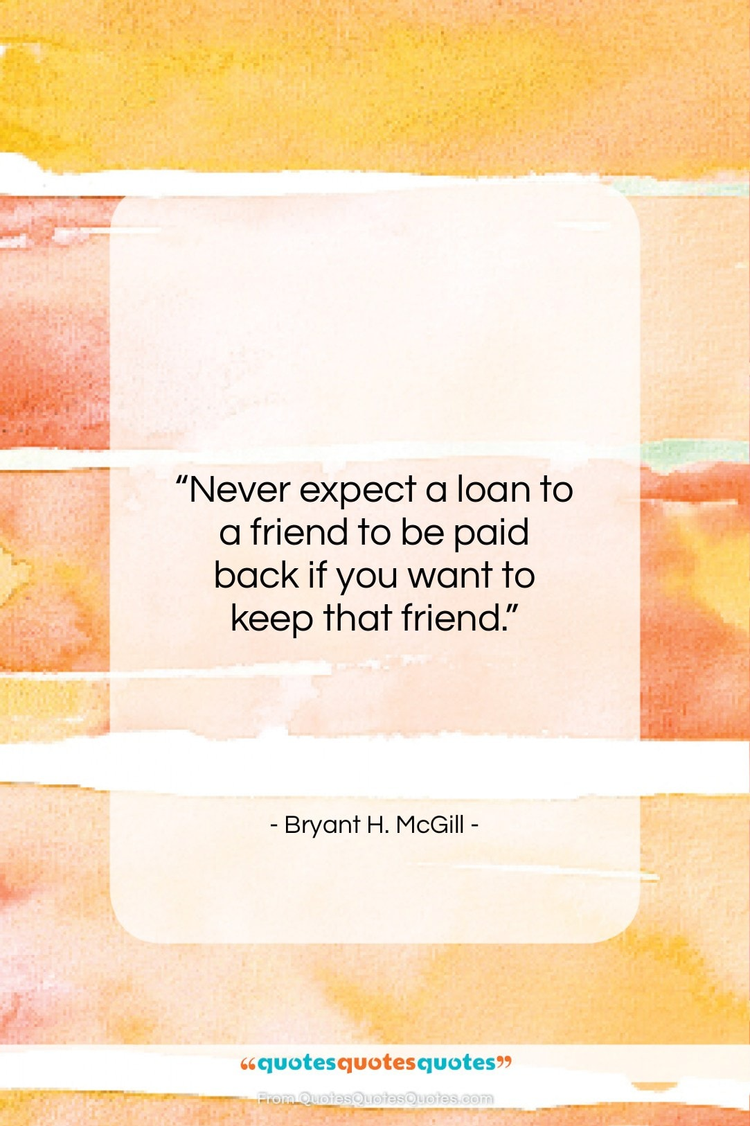 """Bryant H. McGill quote: """"Never expect a loan to a friend…""""- at QuotesQuotesQuotes.com"""