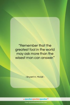 """Bryant H. McGill quote: """"Remember that the greatest fool in the…""""- at QuotesQuotesQuotes.com"""