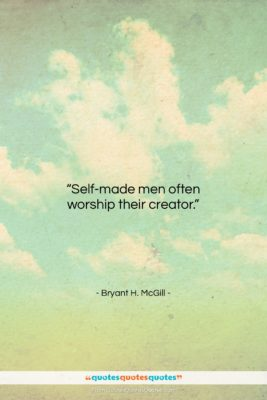 """Bryant H. McGill quote: """"Self-made men often worship their creator….""""- at QuotesQuotesQuotes.com"""