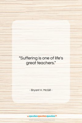 "Bryant H. McGill quote: ""Suffering is one of life's great teachers….""- at QuotesQuotesQuotes.com"