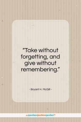 """Bryant H. McGill quote: """"Take without forgetting, and give without remembering…""""- at QuotesQuotesQuotes.com"""