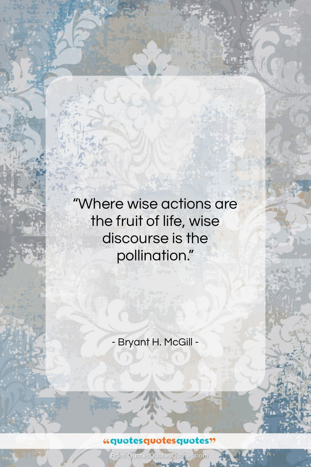 """Bryant H. McGill quote: """"Where wise actions are the fruit of…""""- at QuotesQuotesQuotes.com"""