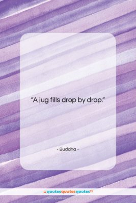 """Buddha quote: """"A jug fills drop by drop….""""- at QuotesQuotesQuotes.com"""