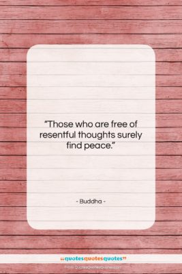 "Buddha quote: ""Those who are free of resentful thoughts…""- at QuotesQuotesQuotes.com"
