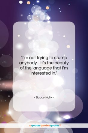 """Buddy Holly quote: """"I'm not trying to stump anybody… it's…""""- at QuotesQuotesQuotes.com"""