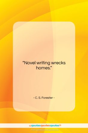 """C. S. Forester quote: """"Novel writing wrecks homes…""""- at QuotesQuotesQuotes.com"""