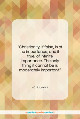 """C. S. Lewis quote: """"Christianity, if false, is of no importance,…""""- at QuotesQuotesQuotes.com"""