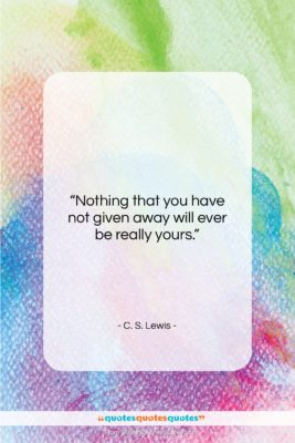 """C. S. Lewis quote: """"Nothing that you have not given away…""""- at QuotesQuotesQuotes.com"""