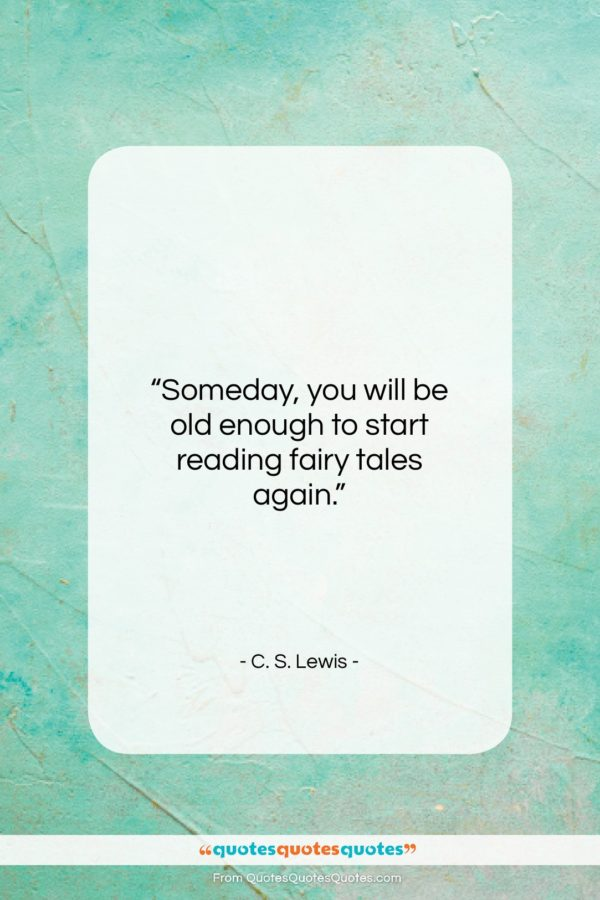 """C. S. Lewis quote: """"Someday, you will be old enough to start reading fairy tales again.""""- at QuotesQuotesQuotes.com"""