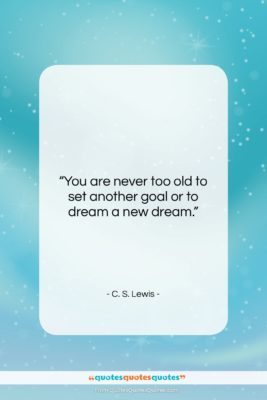"""C. S. Lewis quote: """"You are never too old to set…""""- at QuotesQuotesQuotes.com"""