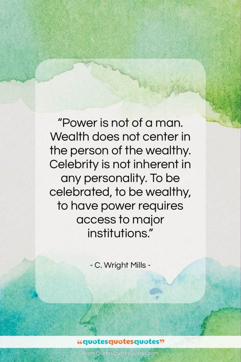 """C. Wright Mills quote: """"Power is not of a man. Wealth…""""- at QuotesQuotesQuotes.com"""