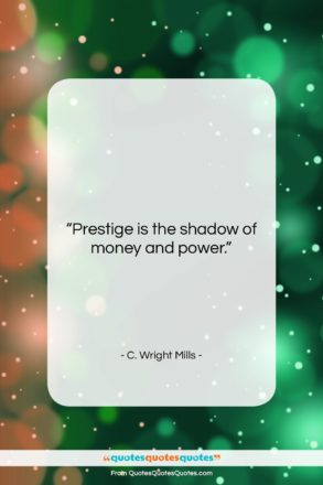 """C. Wright Mills quote: """"Prestige is the shadow of money and…""""- at QuotesQuotesQuotes.com"""