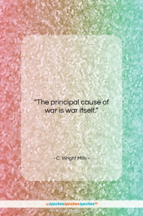 """C. Wright Mills quote: """"The principal cause of war is war…""""- at QuotesQuotesQuotes.com"""