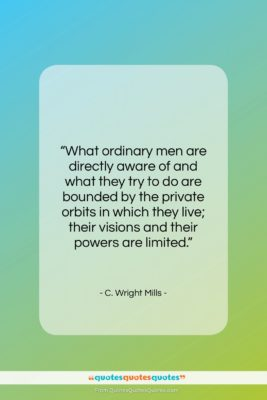 """C. Wright Mills quote: """"What ordinary men are directly aware of…""""- at QuotesQuotesQuotes.com"""