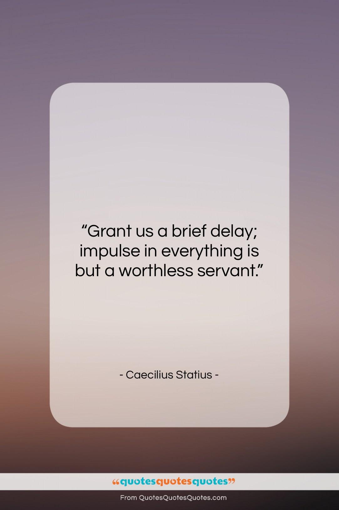 """Caecilius Statius quote: """"Grant us a brief delay; impulse in…""""- at QuotesQuotesQuotes.com"""