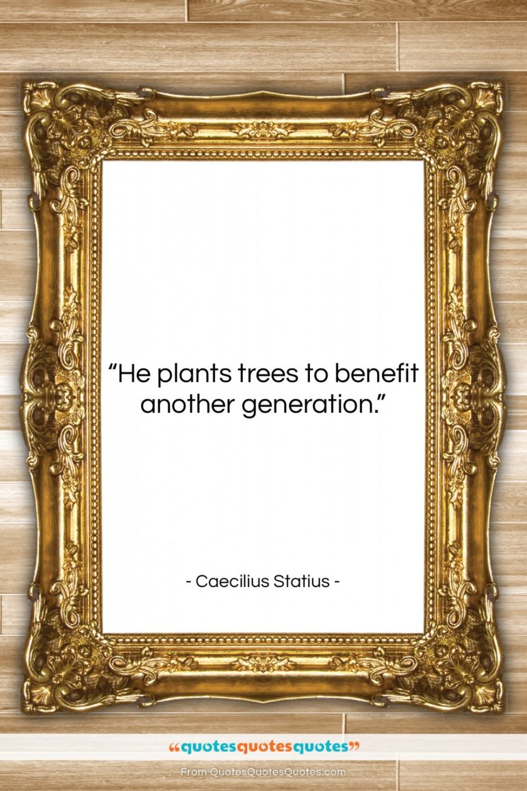 """Caecilius Statius quote: """"He plants trees to benefit another generation….""""- at QuotesQuotesQuotes.com"""