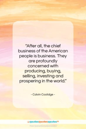"""Calvin Coolidge quote: """"After all, the chief business of the…""""- at QuotesQuotesQuotes.com"""