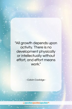"""Calvin Coolidge quote: """"All growth depends upon activity. There is…""""- at QuotesQuotesQuotes.com"""