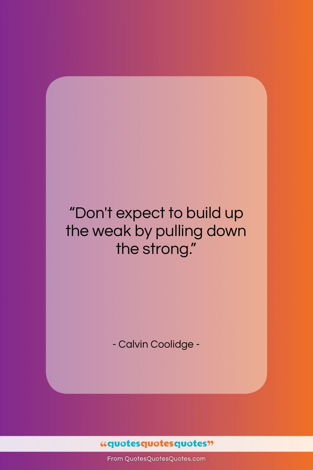 """Calvin Coolidge quote: """"Don't expect to build up the weak…""""- at QuotesQuotesQuotes.com"""