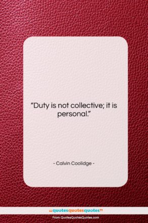 """Calvin Coolidge quote: """"Duty is not collective; it is personal….""""- at QuotesQuotesQuotes.com"""